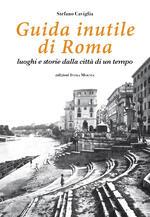 Guida inutile di Roma. Luoghi e storie della città di un tempo