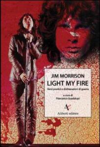 Light my fire. Versi poetici e dichiarazioni di guerra di Jim Morrison