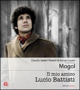 Il mio amico Lucio Battisti - Mogol,Claudio Sabelli Fioretti,Giorgio Lauro - copertina