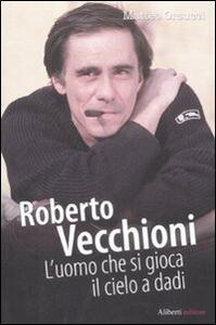 Roberto Vecchioni. L'uomo che si gioca il cielo a dadi - Matteo Orsucci - copertina