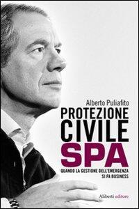 Protezione civile Spa. Quando la gestione dell'emergenza si fa business - Alberto Puliafito - copertina