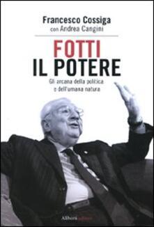 Fotti il potere. Gli arcana della politica e dell'umana natura - Francesco Cossiga,Andrea Cangini - copertina