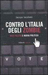 Contro l'Italia degli zombie. Web politik e nuova politica - Iacoboni Jacopo - wuz.it