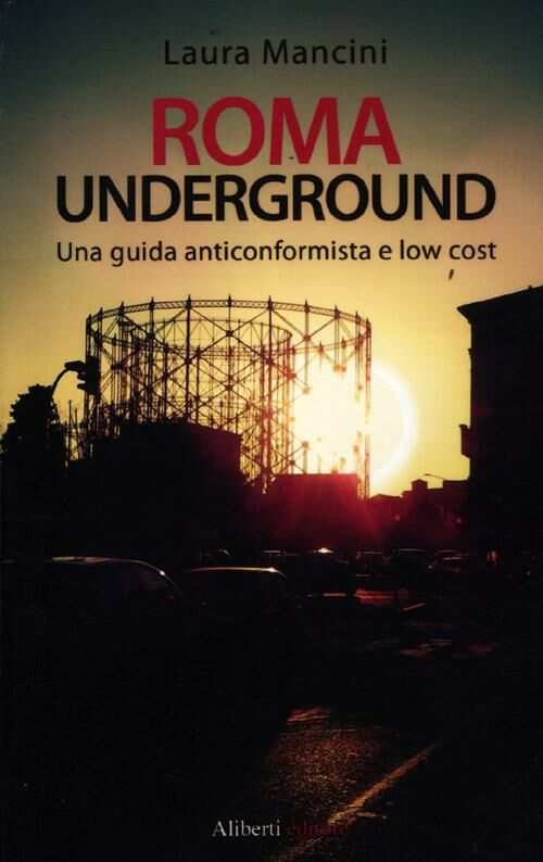 Roma underground. Una guida alternativa e low cost