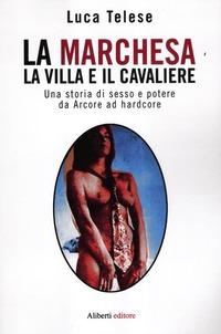 La La marchesa, la villa e il cavaliere. Una storia di sesso e potere da Arcore ad hardcore - Telese Luca - wuz.it