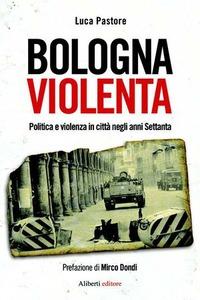 Bologna violentà. Politica e violenza in città - Pastore Luca - wuz.it