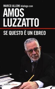 Se questo è un ebreo - Amos Luzzatto,Marco Alloni - copertina