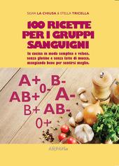100 ricette per i gruppi sanguigni. In cucina in modo semplice e veloce, senza glutine e senza latte di mucca, mangiando bene per sentirsi meglio