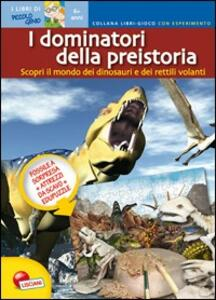 I dominatori della preistoria. Scopri il mondo dei dinosauri e dei rettili volanti. Libro gioco con esperimento. Con gadget