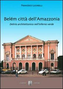 Belém città dell'Amazzonia. Delirio architettonico nell'inferno verde