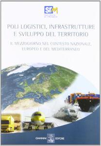 Poli logistici, infrastrutture e sviluppo del territorio. Il Mezzogiorno nel contesto nazionale europeo e del Mediterraneo. Con CD-ROM