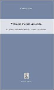 Verso un futuro assoluto. La sinistra in Italia fra utopia e tradizione