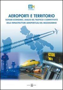Aeroporti e territorio. Scenari economici, analisi del traffico e competitività delle infrastrutture aereoportuali del Mezzogiorno