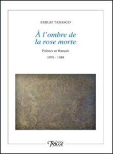 À l'ombre de la rose morte. Poèmes en français 1979-1989