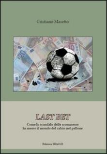 Last bet. Come lo scandalo delle scommesse ha messo il mondo del calcio nel pallone.pdf