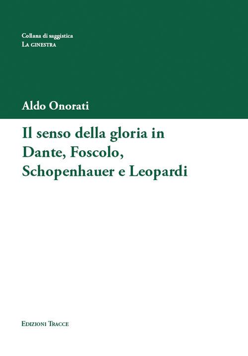 Il senso della gloria in Dante, Foscolo, Schopenhauer e Leopardi