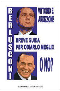 Berlusconi. Breve guida per odiarlo meglio, o no