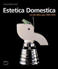 Estetica domestica. Le arti della casa (1920-1970)