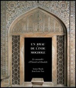 Un joyau de l'Inde moghole. Le mausolée d' I'Timâd ud Daulah