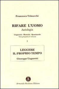 Rifare l'uomo. Antologia. Vol. 1: Leggere il proprio tempo. Giuseppe Ungaretti.