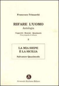 Rifare l'uomo. Antologia. Vol. 3: La mia siepe è la Sicilia. Salvatore Quasimodo.