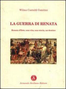 La guerra di Renata. Renata d'Este: una vita, una storia, un destino