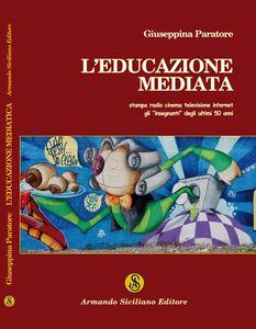 L' educazione mediata. Stampa radio cinema televisione internet: gli insegnanti degli ultimi 50 anni