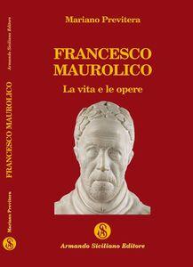 Francesco Maurolico. La vita e le opere