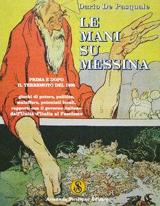 Le mani su Messina prima e dopo il terremoto del 1908. Giochi di potere, politica, malaffare, potentati locali, rapporti col governo dall'unità d'Italia al fascismo
