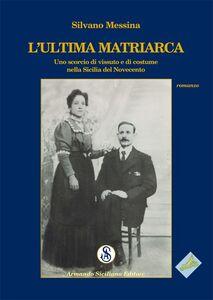 L' ultima matriarca. Uno scorcio di vissuto e di costume nella Sicilia del Novecento