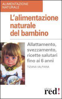 L' alimentazione naturale del bambino. Allattamento, svezzamento, ricette salutari fino ai 6 anni.