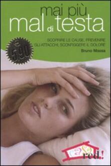 Mai più mal di testa. Scoprire le cause, prevenire gli attacchi, sconfiggere il dolore.pdf