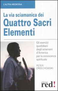 La via sciamanica dei quattro sacri elementi. Gli esercizi quotidiani degli sciamani d'America per la conoscenza spirituale