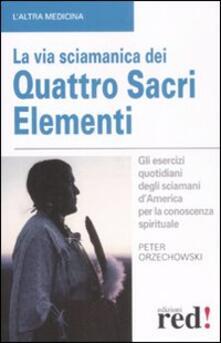 La via sciamanica dei quattro sacri elementi. Gli esercizi quotidiani degli sciamani dAmerica per la conoscenza spirituale.pdf