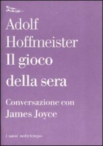 Libro Il gioco della sera. Conversazione con James Joyce Adolf Hoffmeister James Joyce