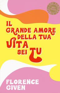 Libro Il grande amore della tua vita sei tu Florence Given