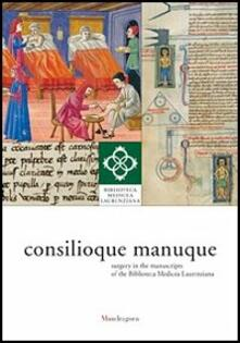 Consilioque manuque. Surgery in the manuscripts of the Biblioteca Medicea Laurenziana. Catalogue of the exhibition (Florence, 3 October-10 January 2012).pdf