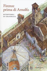 Firenze prima di Arnolfo. Retroterra di grandezza. Atti del ciclo di conferenze (Firenze, 14 gennaio 2014-24 marzo 2015). Ediz. a colori