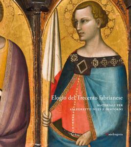 Elogio del Trecento fabrianese. Materiali per Allegretto Nuzi e dintorni. Ediz. a colori