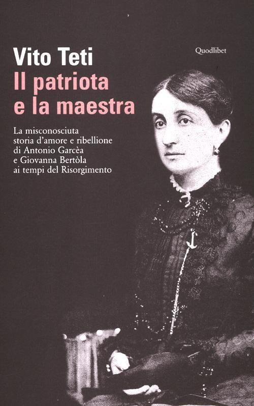 Il patriota e la maestra. La misconosciuta storia d'amore e ribellione di Antonio Garcèa e Giovanna Bertòla ai tempi del Risorgimento