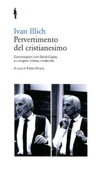 Pervertimento del cristianesimo. Conversazioni con David Cayley su Vangelo, chiesa, modernità - Ivan Illich - copertina