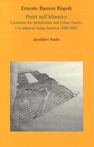 Ponti sull'Atlantico. L'Institute for architecture and urban studies e le relazioni Italia-America (1967-1985)
