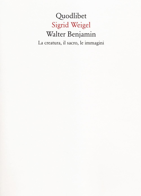 Walter Benjamin. La creatura, il sacro, le immagini