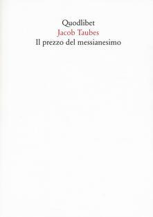 Lpgcsostenible.es Il prezzo del messianesimo. Una revisione critica delle lettere di Jacob Taubes a Gershom Scholem e altri scritti Image