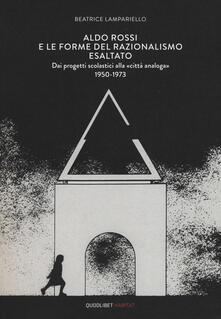 Aldo Rossi e le forme del razionalismo esaltato. Dai progetti scolastici alla «città analoga» (1950-1973). Ediz. a colori