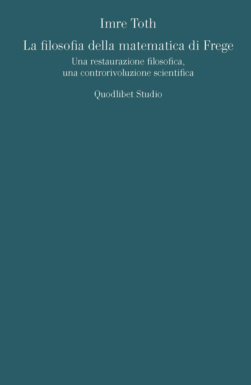 La filosofia della matematica di Frege. Una restaurazione filosofica, una controrivoluzione scientifica