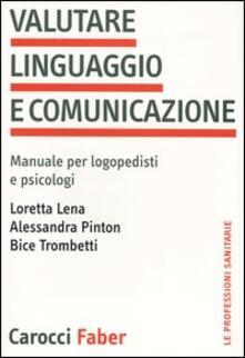Valutare linguaggio e comunicazione. Manuale per logopedisti e psicologi -  Loretta Lena, Alessandra Pinton, Bice Trombetti - copertina