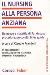 Il nursing alla persona anziana. Demenze e malattia di Parkinson: procedure, protocolli, linee guida