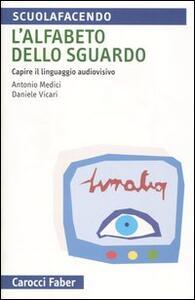L' alfabeto dello sguardo. Capire il linguaggio audiovisivo - Antonio Medici,Daniele Vicari - copertina