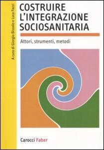Costruire l'integrazione sociosanitaria. Attori, strumenti, metodi